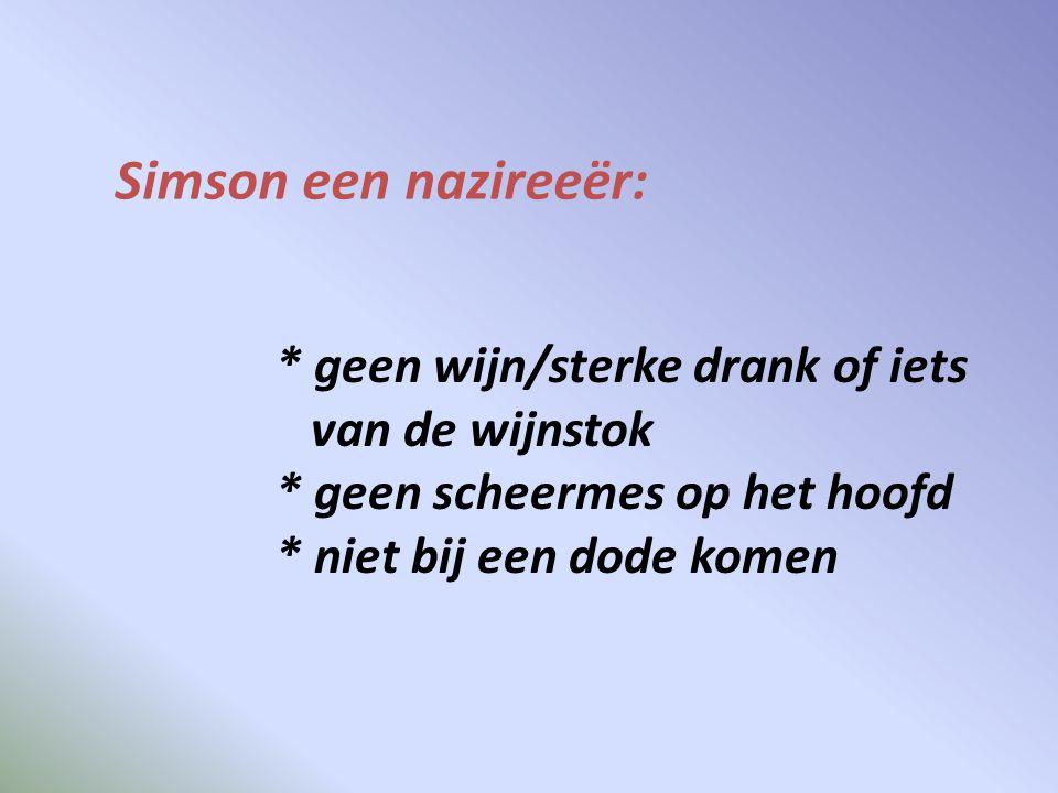 Simson een nazireeër: * geen wijn/sterke drank of iets van de wijnstok * geen scheermes op het hoofd * niet bij een dode komen