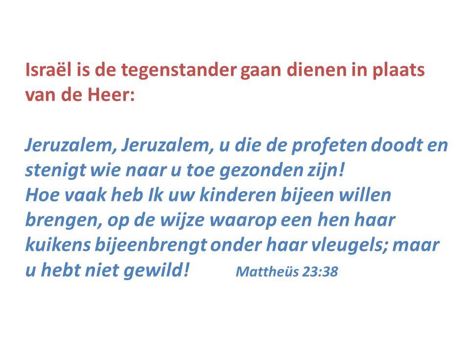 Israël is de tegenstander gaan dienen in plaats van de Heer: Jeruzalem, Jeruzalem, u die de profeten doodt en stenigt wie naar u toe gezonden zijn! Ho