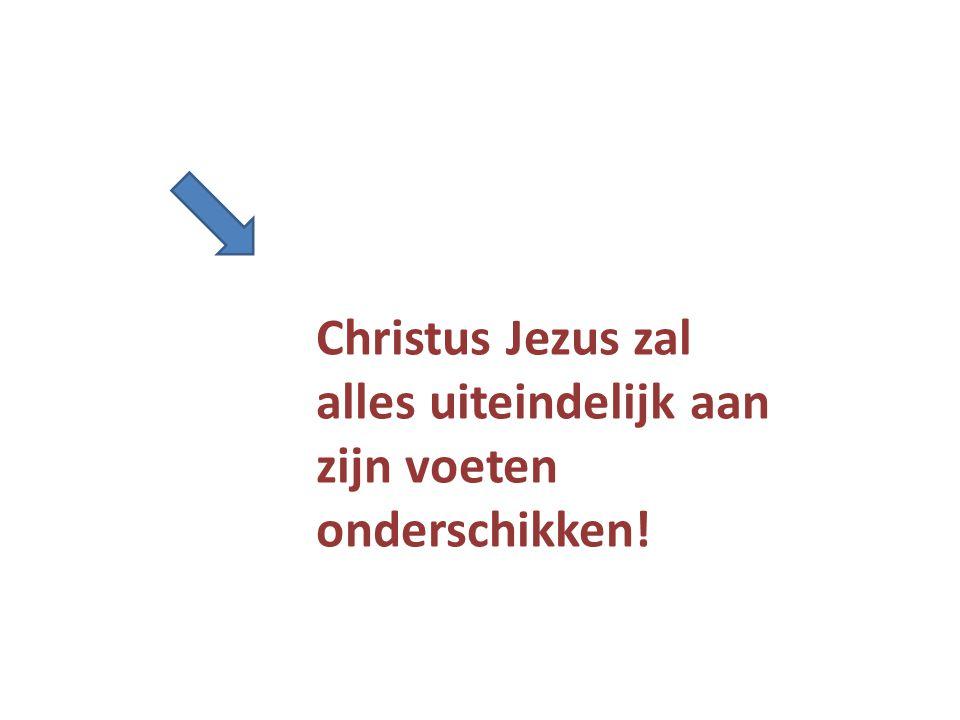 Christus Jezus zal alles uiteindelijk aan zijn voeten onderschikken!