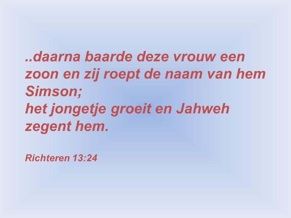 ..daarna baarde deze vrouw een zoon en zij roept de naam van hem Simson; het jongetje groeit en Jahweh zegent hem. Richteren 13:24