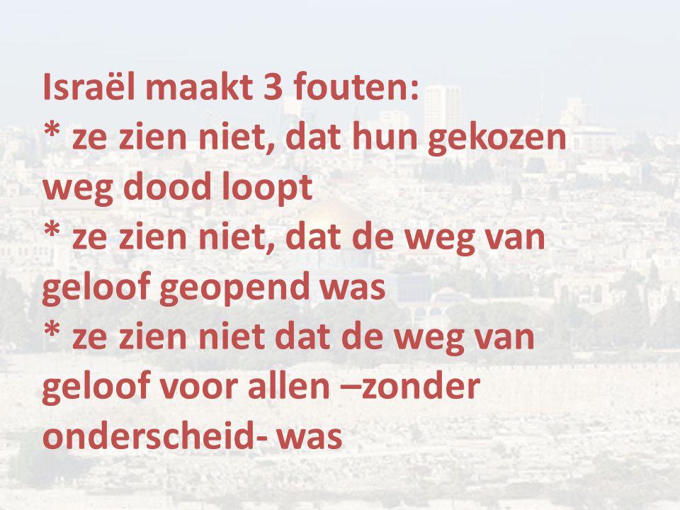 Israël maakt 3 fouten: * ze zien niet, dat hun gekozen weg dood loopt * ze zien niet, dat de weg van geloof geopend was * ze zien niet dat de weg van geloof voor allen –zonder onderscheid- was