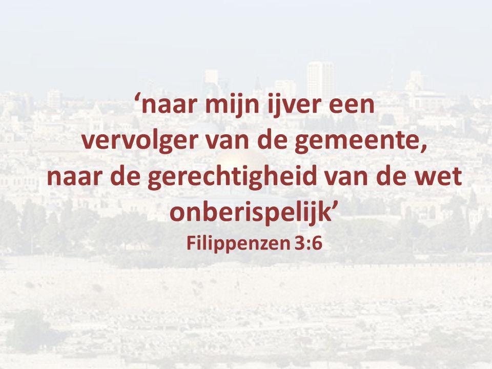 'naar mijn ijver een vervolger van de gemeente, naar de gerechtigheid van de wet onberispelijk' Filippenzen 3:6