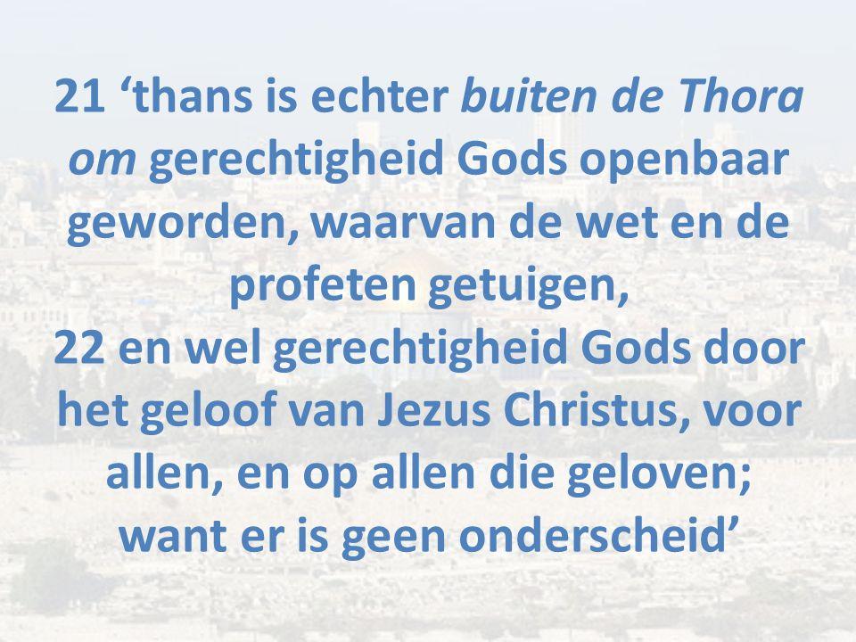 21 'thans is echter buiten de Thora om gerechtigheid Gods openbaar geworden, waarvan de wet en de profeten getuigen, 22 en wel gerechtigheid Gods door