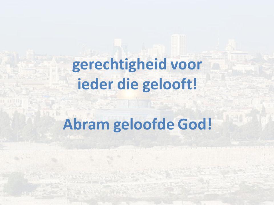 gerechtigheid voor ieder die gelooft! Abram geloofde God!