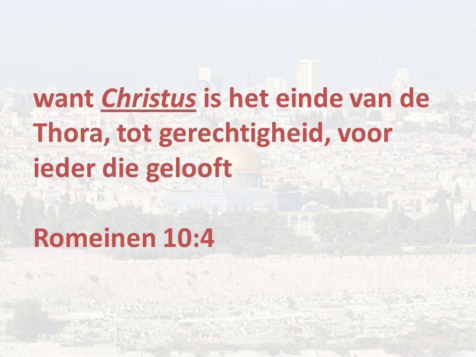 want Christus is het einde van de Thora, tot gerechtigheid, voor ieder die gelooft Romeinen 10:4