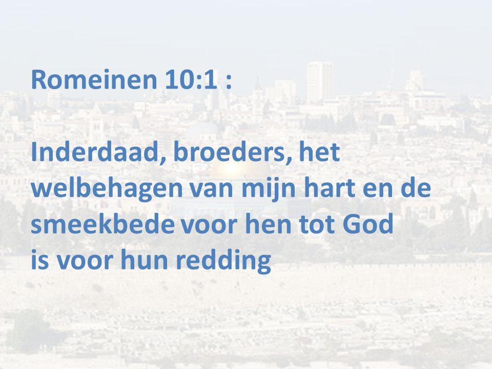 Romeinen 10:1 : Inderdaad, broeders, het welbehagen van mijn hart en de smeekbede voor hen tot God is voor hun redding