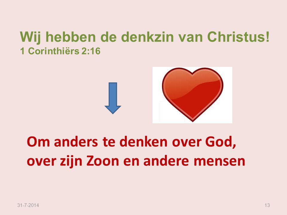 31-7-201413 Wij hebben de denkzin van Christus! 1 Corinthiërs 2:16 Om anders te denken over God, over zijn Zoon en andere mensen