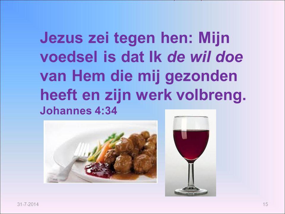 31-7-201415 Jezus zei tegen hen: Mijn voedsel is dat Ik de wil doe van Hem die mij gezonden heeft en zijn werk volbreng. Johannes 4:34