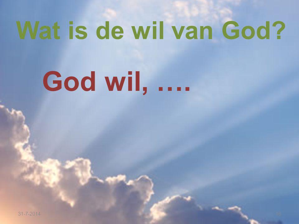 31-7-201416 Wat is de wil van God? God wil, ….