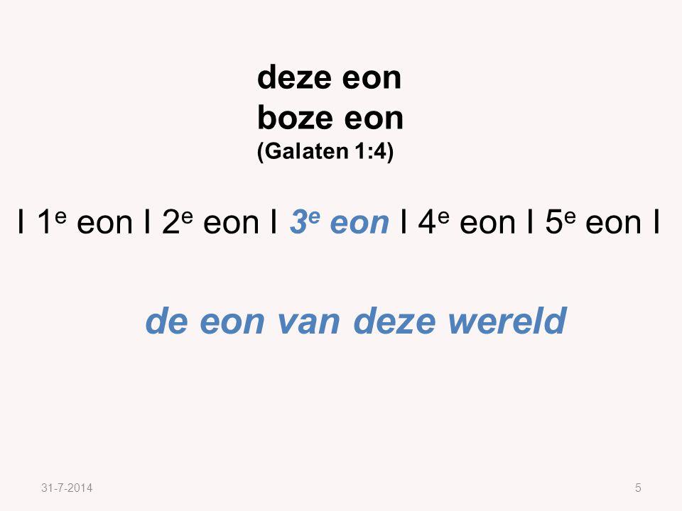 31-7-20145 deze eon boze eon (Galaten 1:4) I 1 e eon I 2 e eon I 3 e eon I 4 e eon I 5 e eon I de eon van deze wereld