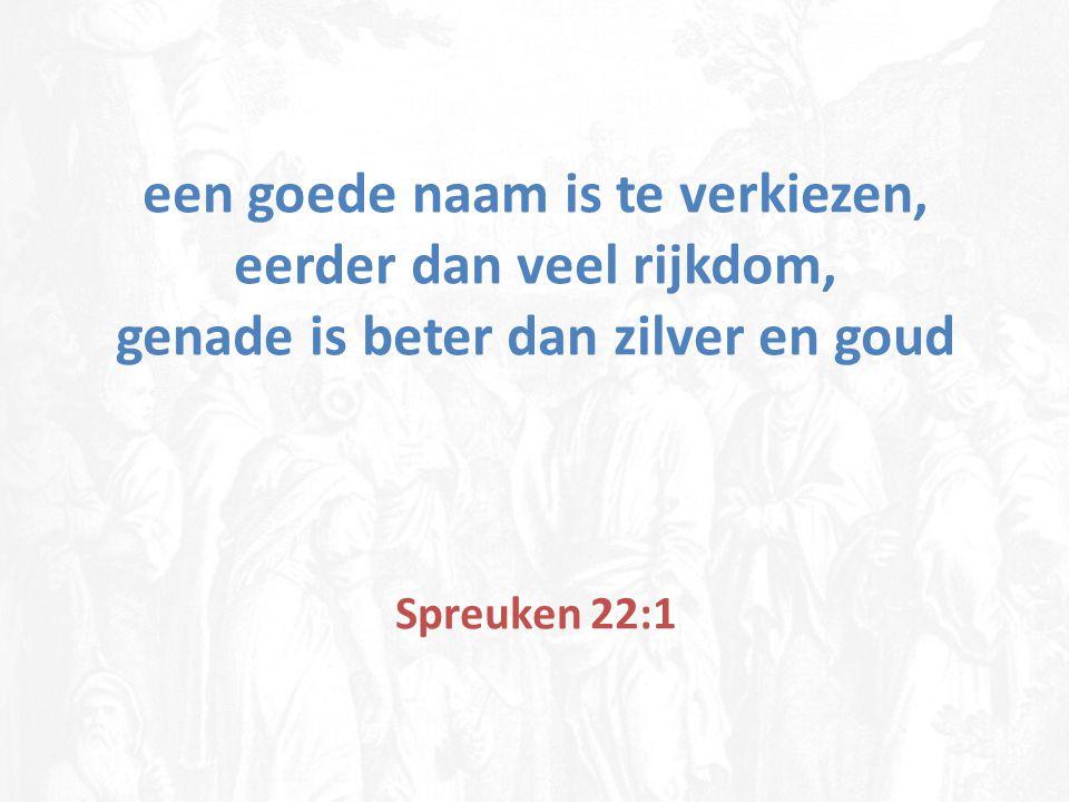 een goede naam is te verkiezen, eerder dan veel rijkdom, genade is beter dan zilver en goud Spreuken 22:1