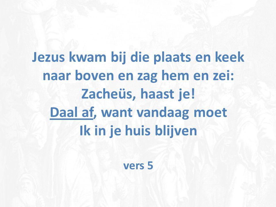 Jezus kwam bij die plaats en keek naar boven en zag hem en zei: Zacheüs, haast je! Daal af, want vandaag moet Ik in je huis blijven vers 5