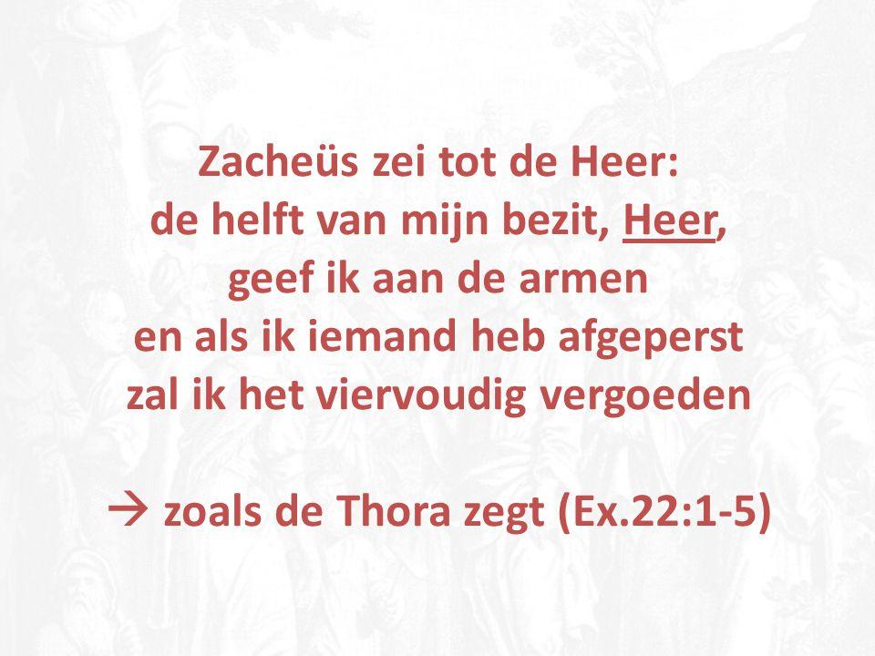 Zacheüs zei tot de Heer: de helft van mijn bezit, Heer, geef ik aan de armen en als ik iemand heb afgeperst zal ik het viervoudig vergoeden  zoals de
