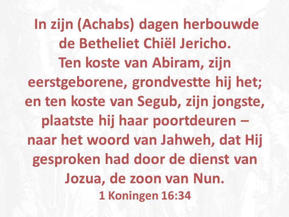 In zijn (Achabs) dagen herbouwde de Betheliet Chiël Jericho. Ten koste van Abiram, zijn eerstgeborene, grondvestte hij het; en ten koste van Segub, zi