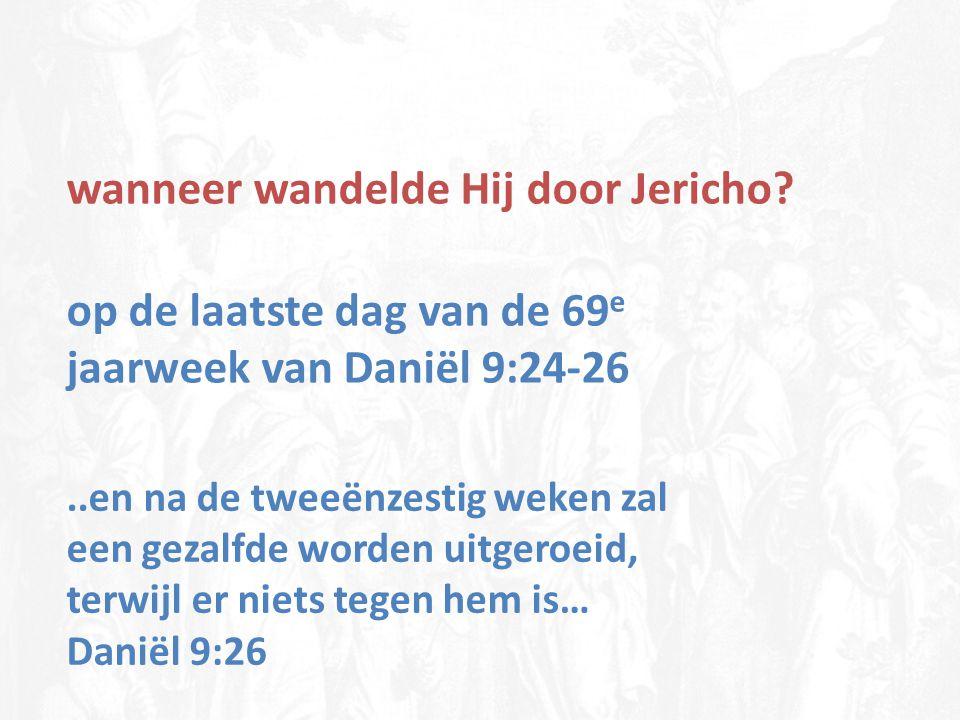wanneer wandelde Hij door Jericho? op de laatste dag van de 69 e jaarweek van Daniël 9:24-26..en na de tweeënzestig weken zal een gezalfde worden uitg