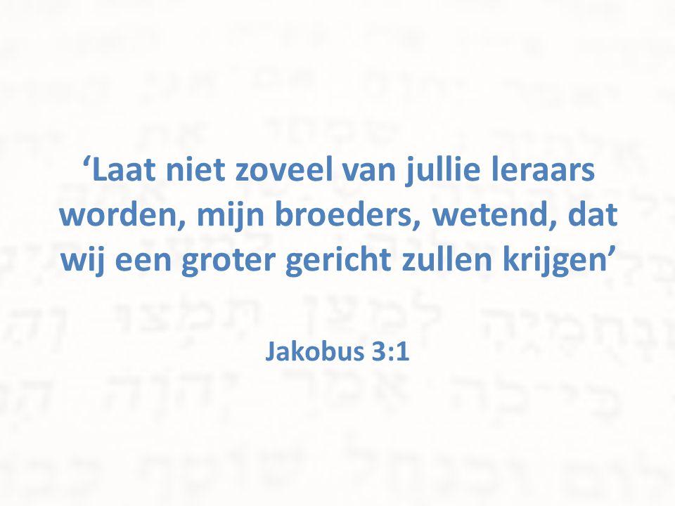 'Laat niet zoveel van jullie leraars worden, mijn broeders, wetend, dat wij een groter gericht zullen krijgen' Jakobus 3:1