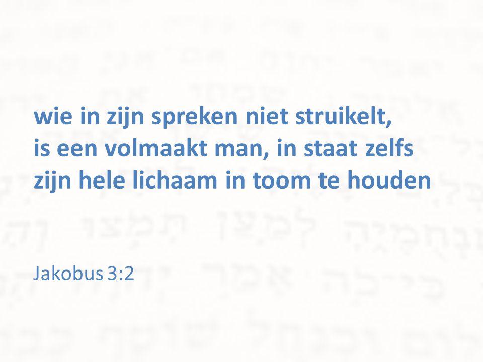wie in zijn spreken niet struikelt, is een volmaakt man, in staat zelfs zijn hele lichaam in toom te houden Jakobus 3:2
