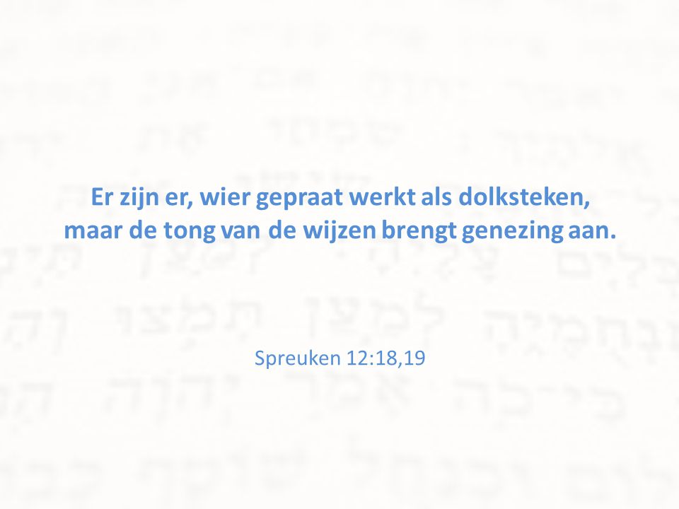 Er zijn er, wier gepraat werkt als dolksteken, maar de tong van de wijzen brengt genezing aan. Spreuken 12:18,19