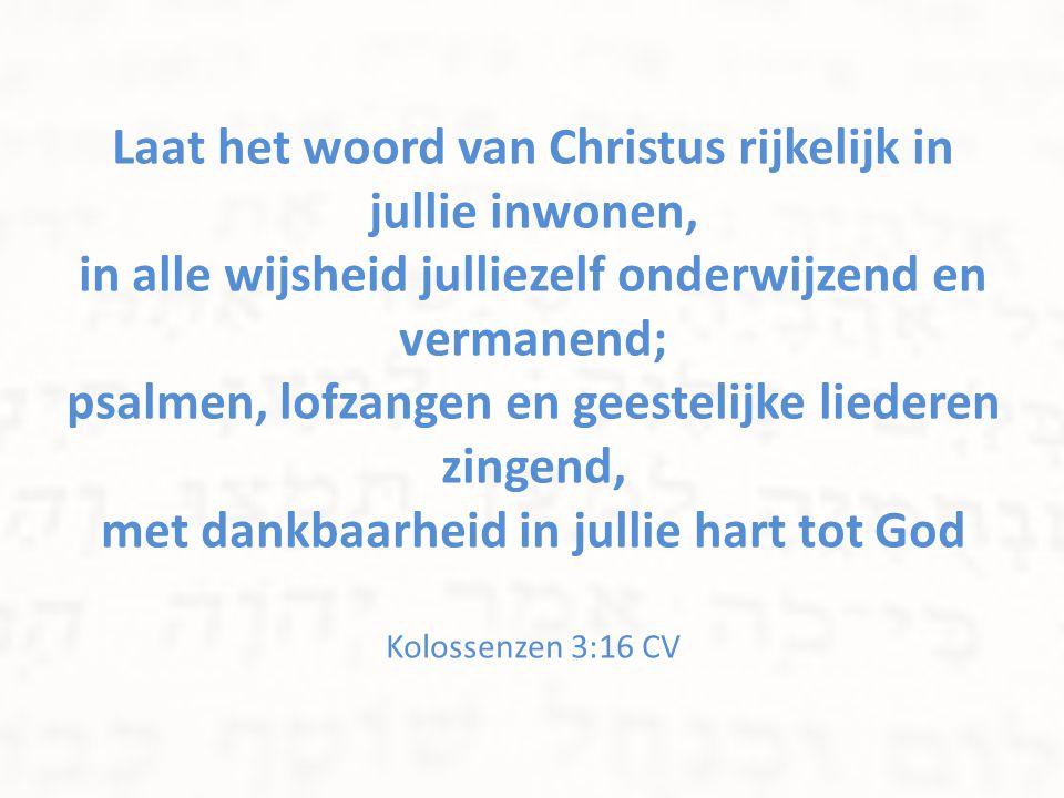 Laat het woord van Christus rijkelijk in jullie inwonen, in alle wijsheid julliezelf onderwijzend en vermanend; psalmen, lofzangen en geestelijke lied