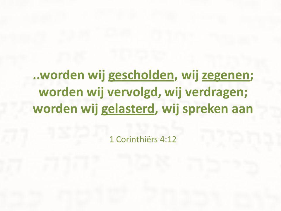 ..worden wij gescholden, wij zegenen; worden wij vervolgd, wij verdragen; worden wij gelasterd, wij spreken aan 1 Corinthiërs 4:12