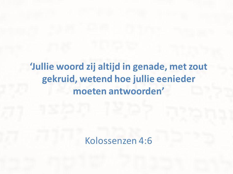 'Jullie woord zij altijd in genade, met zout gekruid, wetend hoe jullie eenieder moeten antwoorden' Kolossenzen 4:6