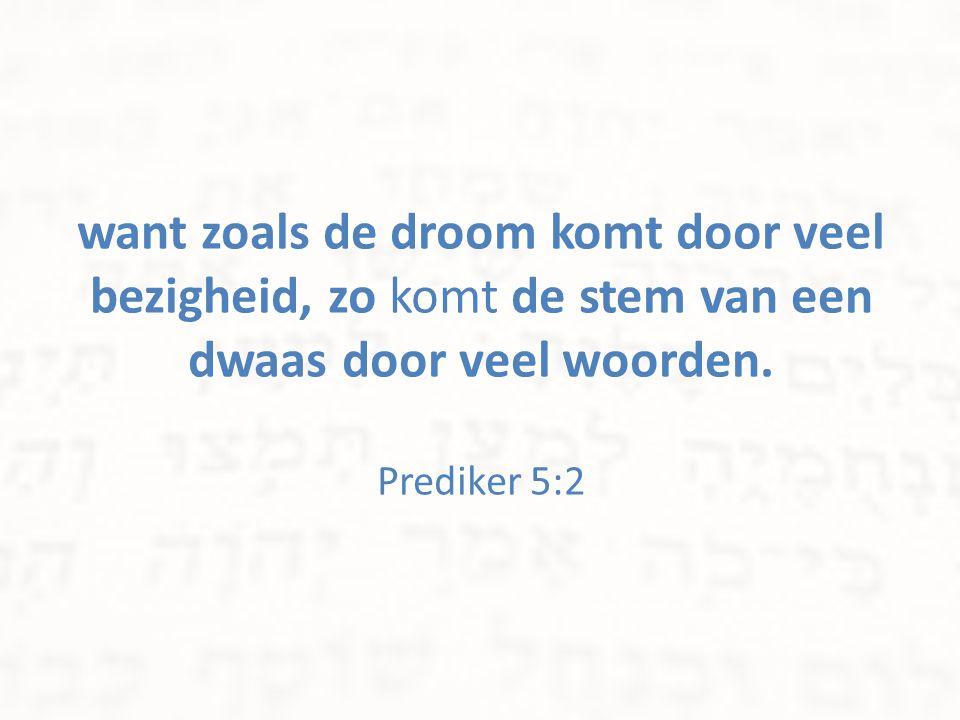 want zoals de droom komt door veel bezigheid, zo komt de stem van een dwaas door veel woorden. Prediker 5:2