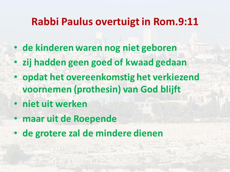 Rabbi Paulus overtuigt in Rom.9:11 de kinderen waren nog niet geboren zij hadden geen goed of kwaad gedaan opdat het overeenkomstig het verkiezend voornemen (prothesin) van God blijft niet uit werken maar uit de Roepende de grotere zal de mindere dienen