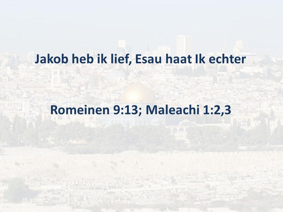 Jakob heb ik lief, Esau haat Ik echter Romeinen 9:13; Maleachi 1:2,3