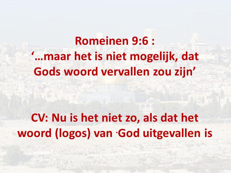 Romeinen 9:6 : '…maar het is niet mogelijk, dat Gods woord vervallen zou zijn' CV: Nu is het niet zo, als dat het woord (logos) van.