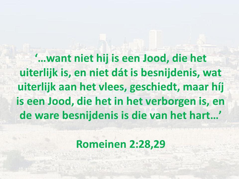 '…want niet hij is een Jood, die het uiterlijk is, en niet dát is besnijdenis, wat uiterlijk aan het vlees, geschiedt, maar híj is een Jood, die het in het verborgen is, en de ware besnijdenis is die van het hart…' Romeinen 2:28,29