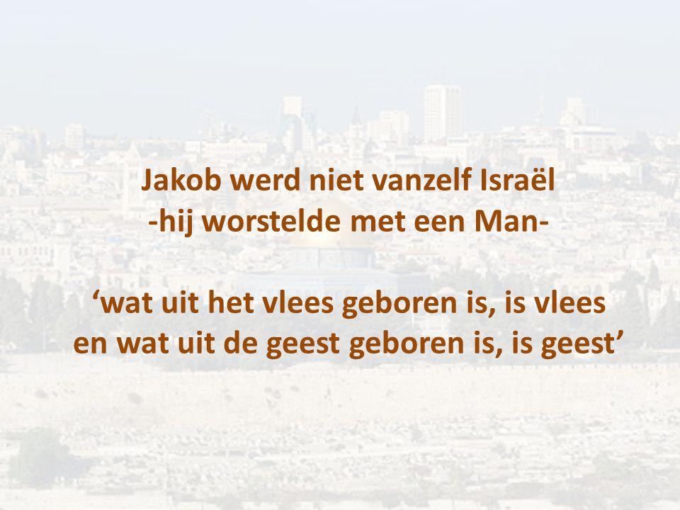 Jakob werd niet vanzelf Israël -hij worstelde met een Man- 'wat uit het vlees geboren is, is vlees en wat uit de geest geboren is, is geest'