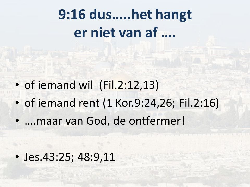 9:16 dus…..het hangt er niet van af …. of iemand wil (Fil.2:12,13) of iemand rent (1 Kor.9:24,26; Fil.2:16) ….maar van God, de ontfermer! Jes.43:25; 4