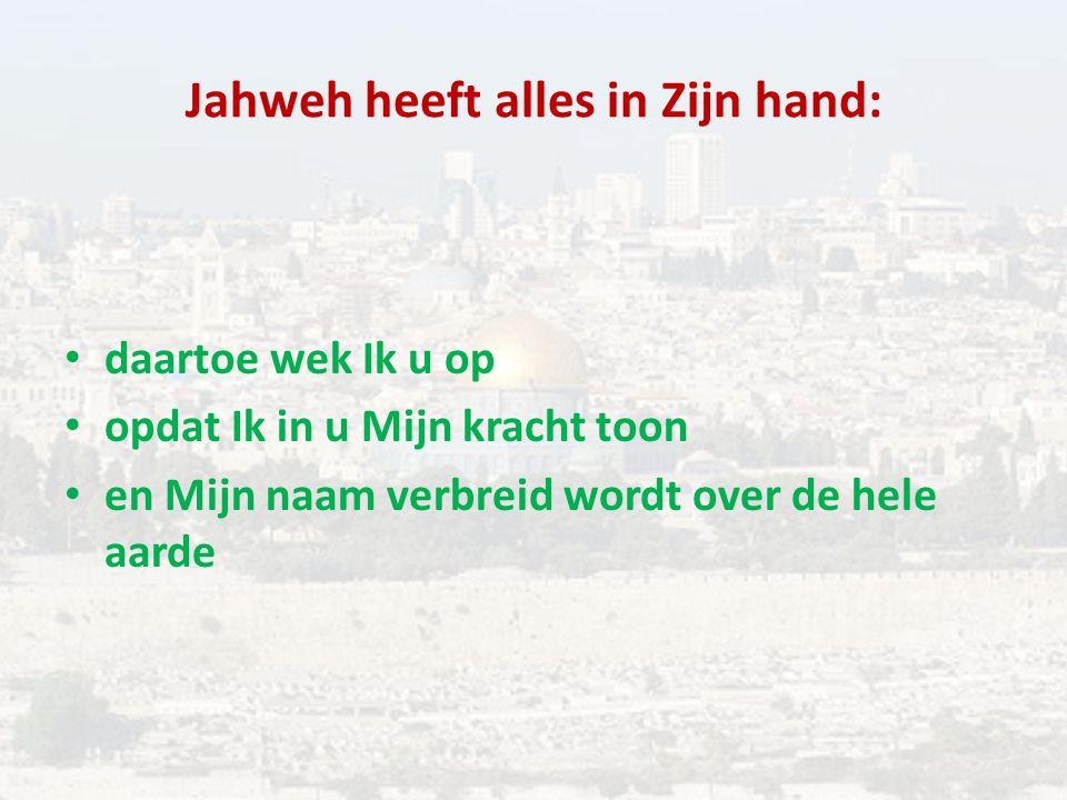 Jahweh heeft alles in Zijn hand: daartoe wek Ik u op opdat Ik in u Mijn kracht toon en Mijn naam verbreid wordt over de hele aarde