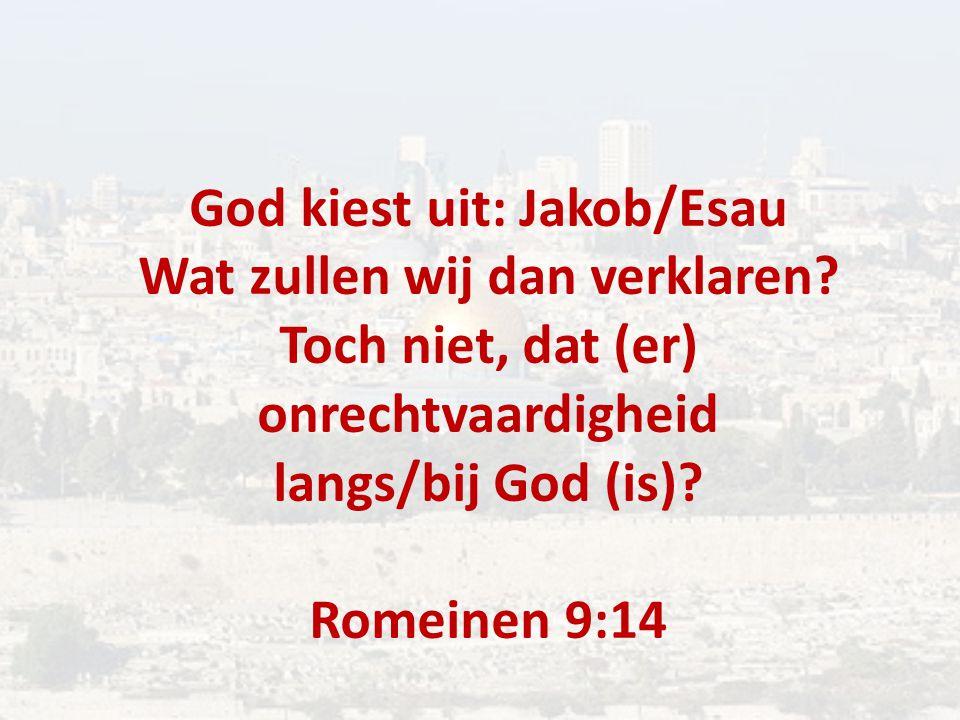 God kiest uit: Jakob/Esau Wat zullen wij dan verklaren? Toch niet, dat (er) onrechtvaardigheid langs/bij God (is)? Romeinen 9:14