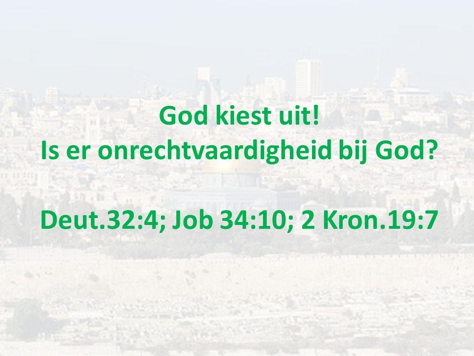 God kiest uit! Is er onrechtvaardigheid bij God? Deut.32:4; Job 34:10; 2 Kron.19:7