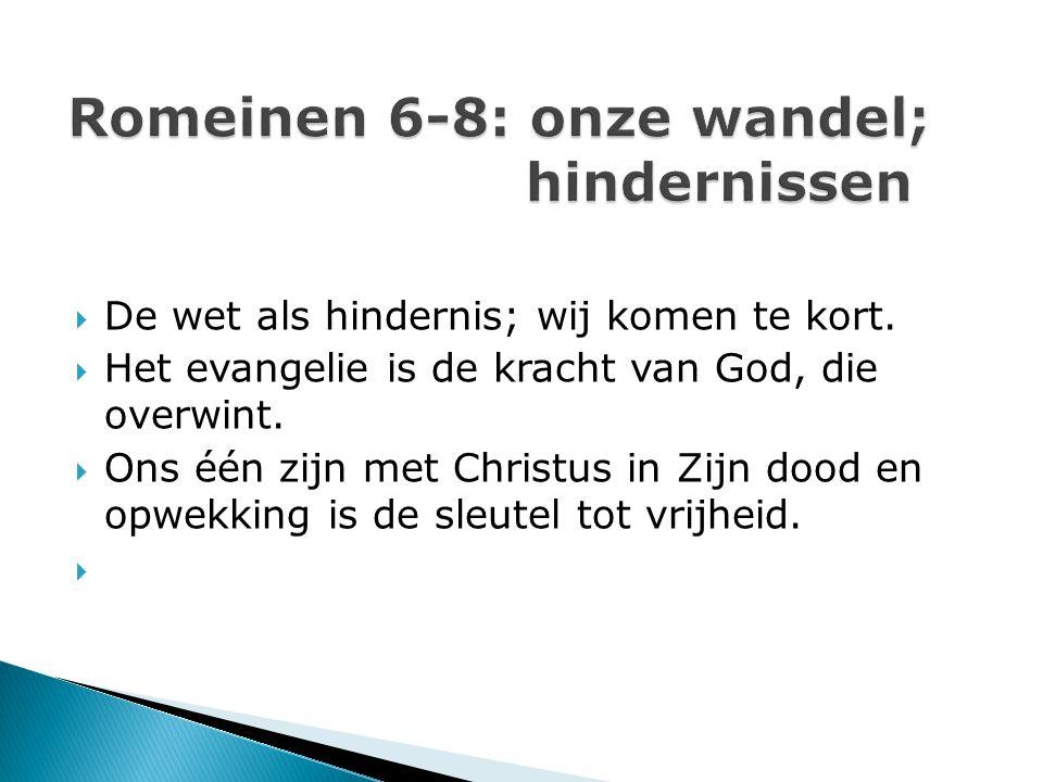  De wet als hindernis; wij komen te kort.  Het evangelie is de kracht van God, die overwint.  Ons één zijn met Christus in Zijn dood en opwekking i