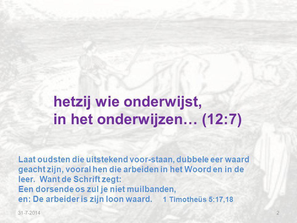 2 hetzij wie onderwijst, in het onderwijzen… (12:7) Laat oudsten die uitstekend voor-staan, dubbele eer waard geacht zijn, vooral hen die arbeiden in het Woord en in de leer.