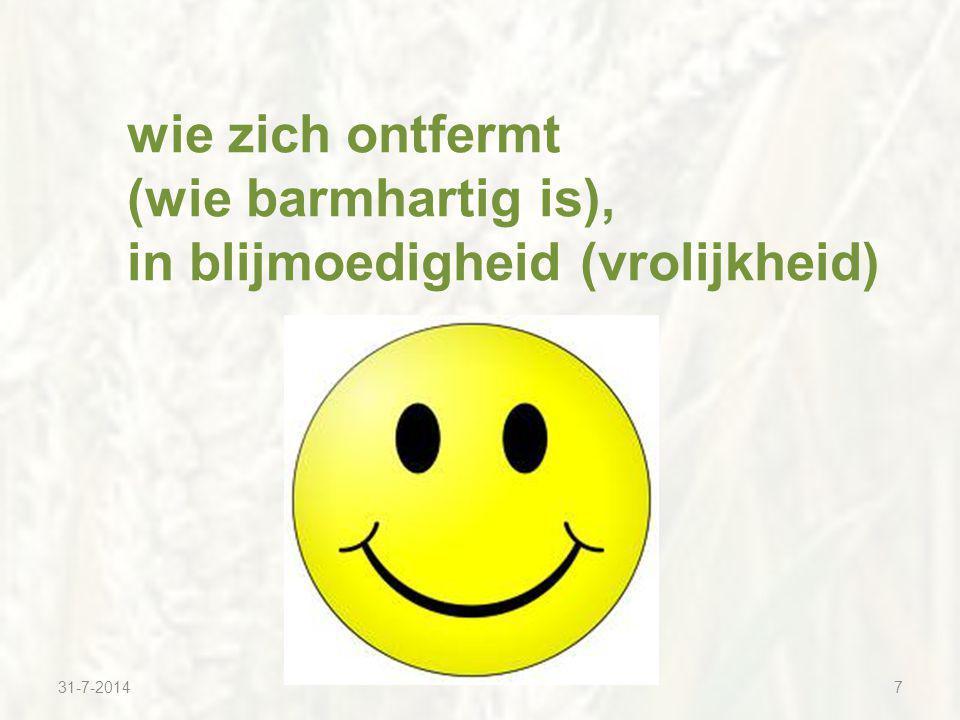 31-7-20147 wie zich ontfermt (wie barmhartig is), in blijmoedigheid (vrolijkheid)