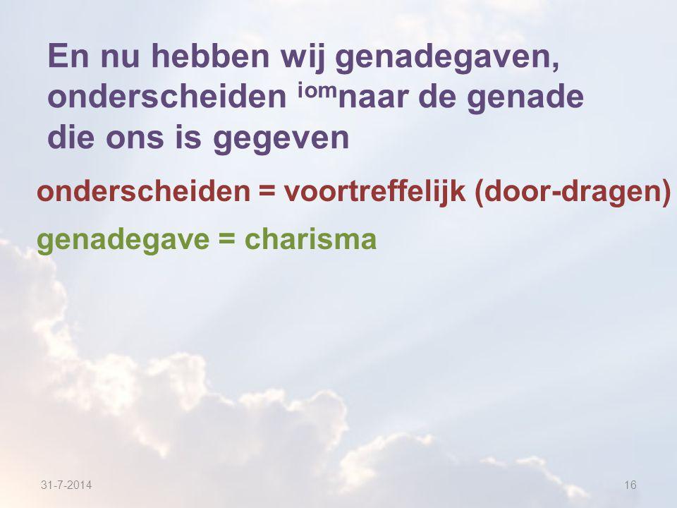 31-7-201416 En nu hebben wij genadegaven, onderscheiden iom naar de genade die ons is gegeven onderscheiden = voortreffelijk (door-dragen) genadegave = charisma