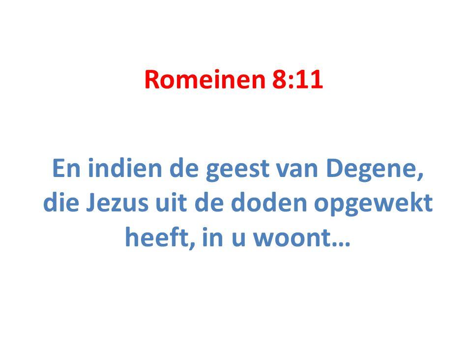 Romeinen 8:11 En indien de geest van Degene, die Jezus uit de doden opgewekt heeft, in u woont…