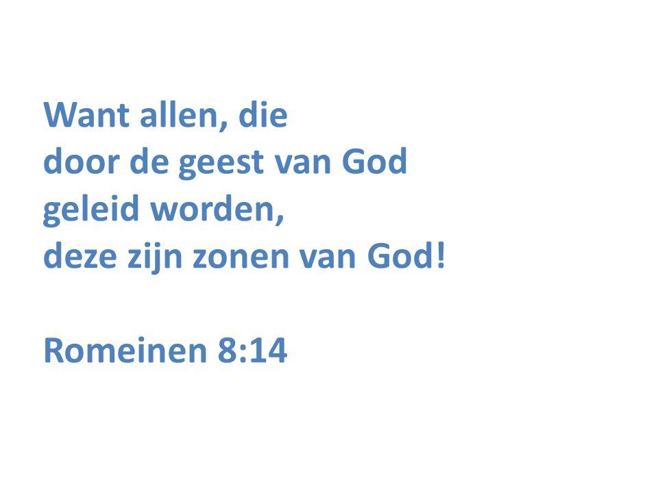 Want allen, die door de geest van God geleid worden, deze zijn zonen van God! Romeinen 8:14