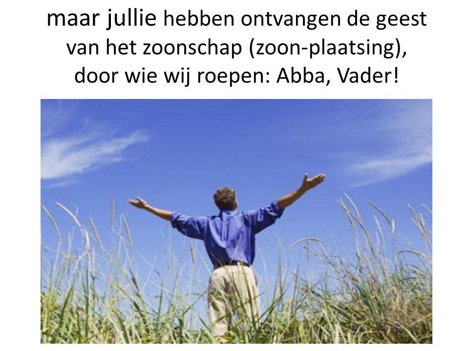 maar jullie hebben ontvangen de geest van het zoonschap (zoon-plaatsing), door wie wij roepen: Abba, Vader!