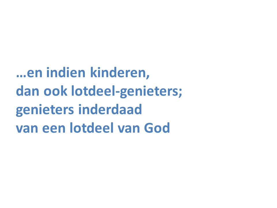 …en indien kinderen, dan ook lotdeel-genieters; genieters inderdaad van een lotdeel van God