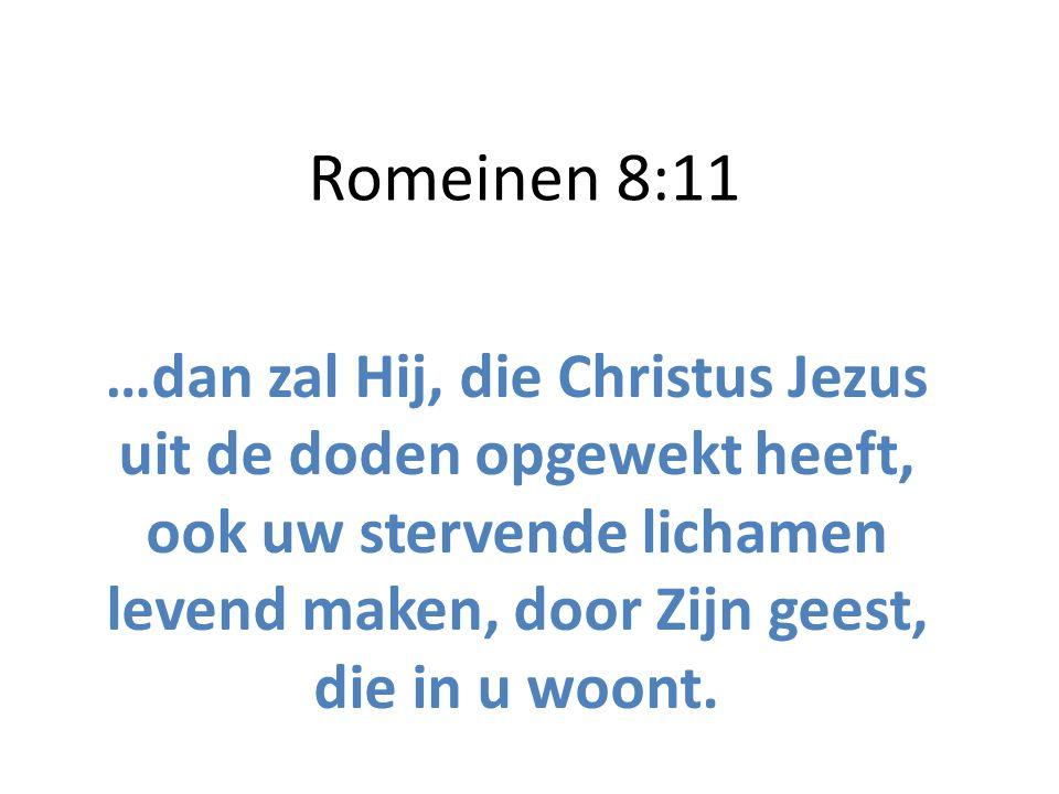 Romeinen 8:11 …dan zal Hij, die Christus Jezus uit de doden opgewekt heeft, ook uw stervende lichamen levend maken, door Zijn geest, die in u woont.