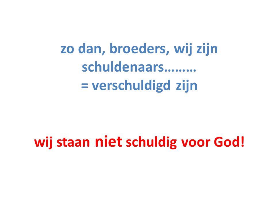 zo dan, broeders, wij zijn schuldenaars……… = verschuldigd zijn wij staan niet schuldig voor God!