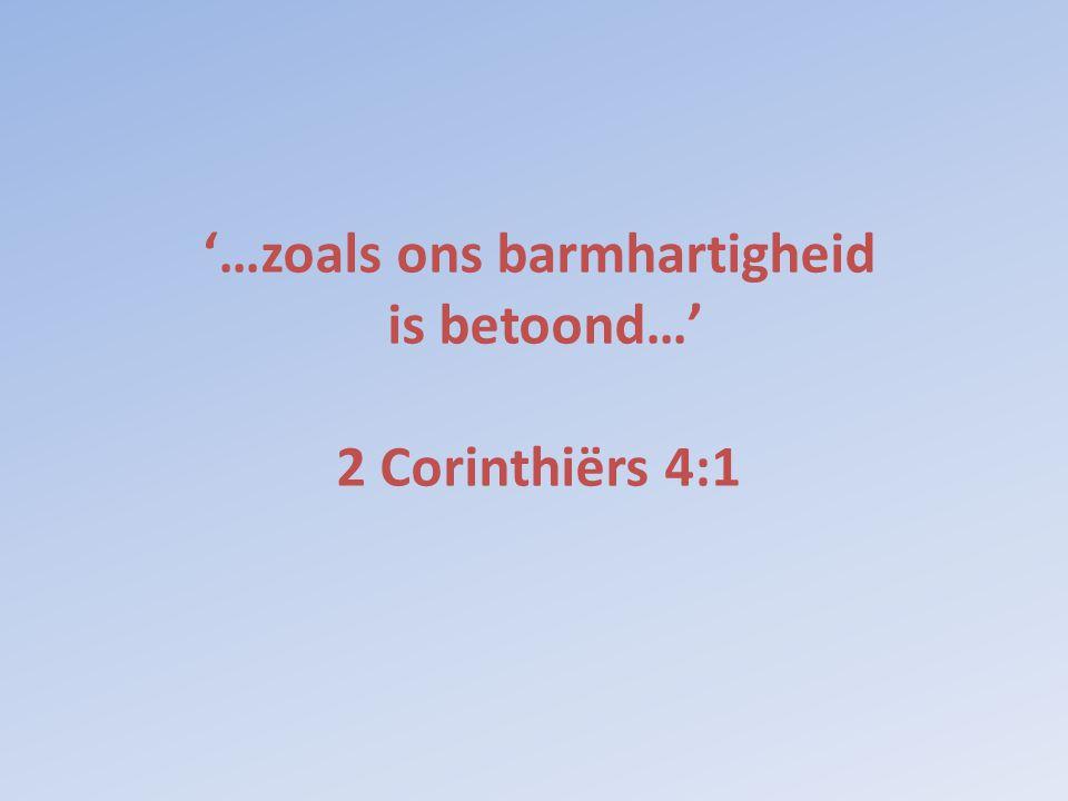 '…zoals ons barmhartigheid is betoond…' 2 Corinthiërs 4:1