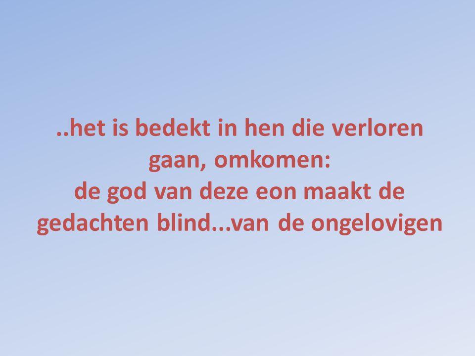 ..het is bedekt in hen die verloren gaan, omkomen: de god van deze eon maakt de gedachten blind...van de ongelovigen