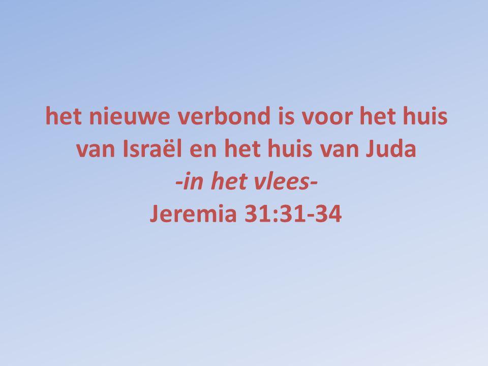 het nieuwe verbond is voor het huis van Israël en het huis van Juda -in het vlees- Jeremia 31:31-34