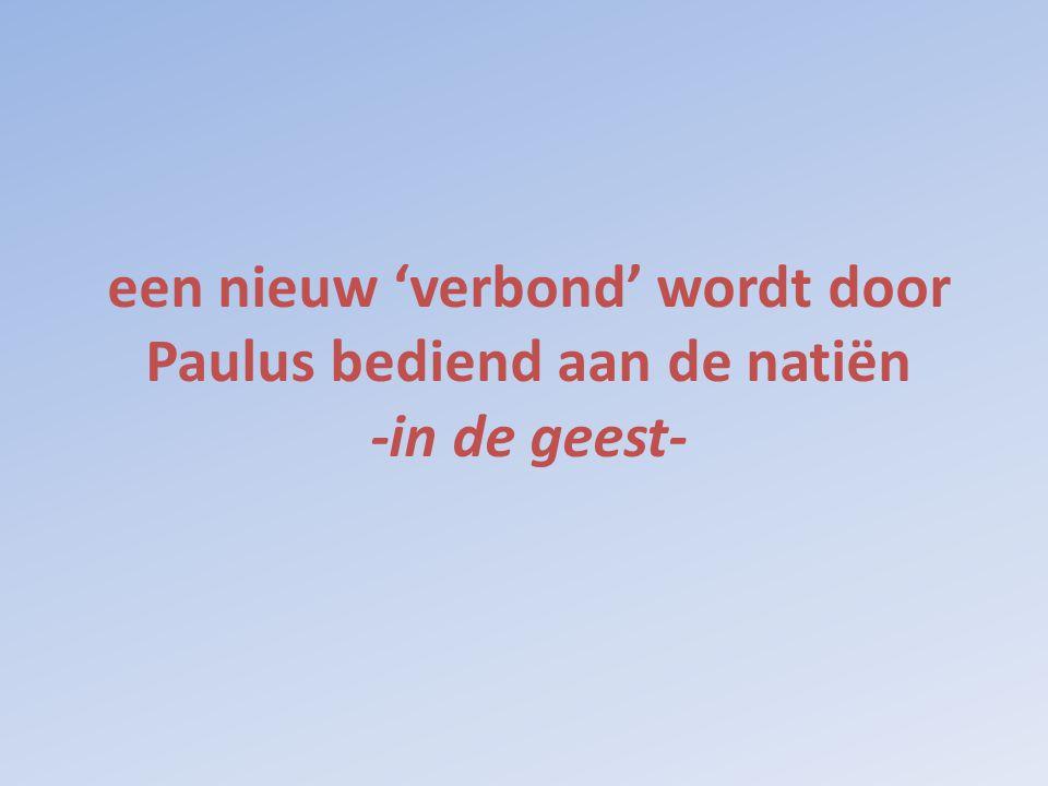 een nieuw 'verbond' wordt door Paulus bediend aan de natiën -in de geest-