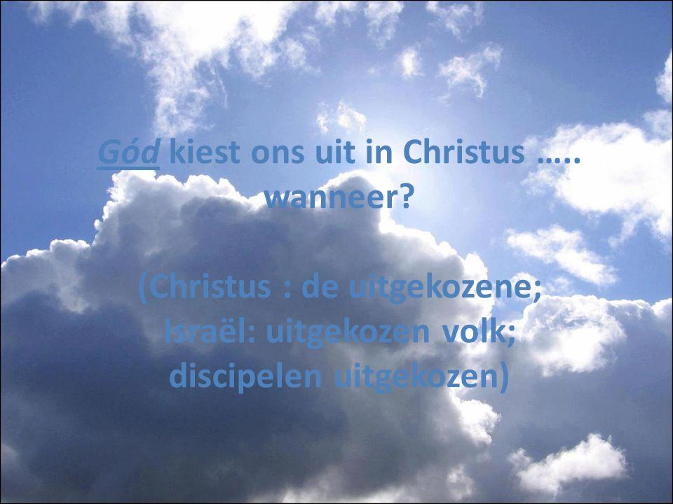 Gód kiest ons uit in Christus ….. wanneer? (Christus : de uitgekozene; Israël: uitgekozen volk; discipelen uitgekozen)